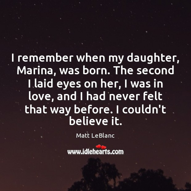 I remember when my daughter, Marina, was born. The second I laid Matt LeBlanc Picture Quote