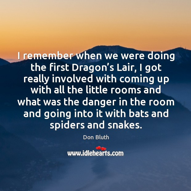 I remember when we were doing the first dragon's lair, I got really involved Image