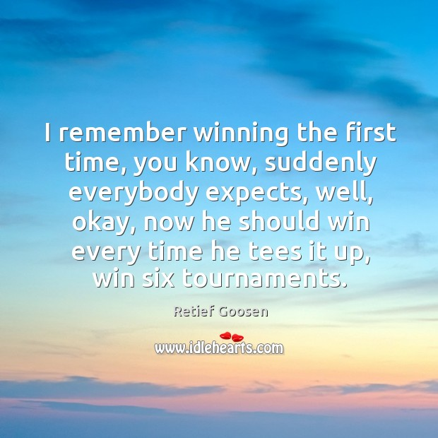 Image, I remember winning the first time, you know, suddenly everybody expects, well, okay