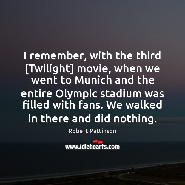 I remember, with the third [Twilight] movie, when we went to Munich Robert Pattinson Picture Quote
