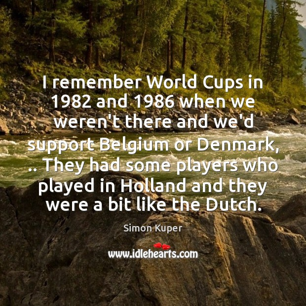 I remember World Cups in 1982 and 1986 when we weren't there and we'd Image