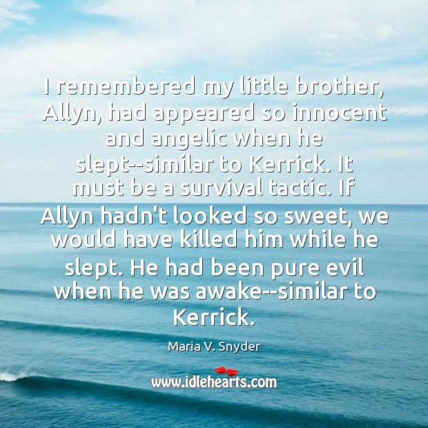 I remembered my little brother, Allyn, had appeared so innocent and angelic Maria V. Snyder Picture Quote