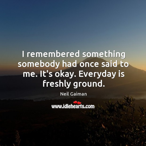 I remembered something somebody had once said to me. It's okay. Everyday Image