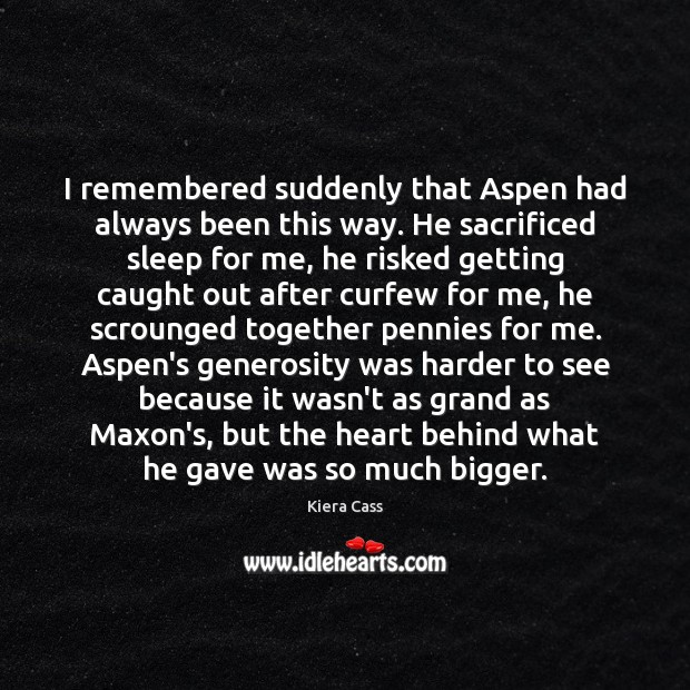 I remembered suddenly that Aspen had always been this way. He sacrificed Kiera Cass Picture Quote