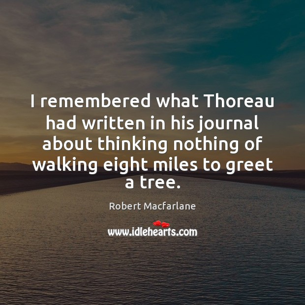 I remembered what Thoreau had written in his journal about thinking nothing Robert Macfarlane Picture Quote