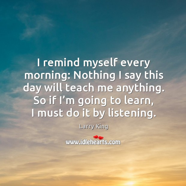 Image, I remind myself every morning: nothing I say this day will teach me anything.