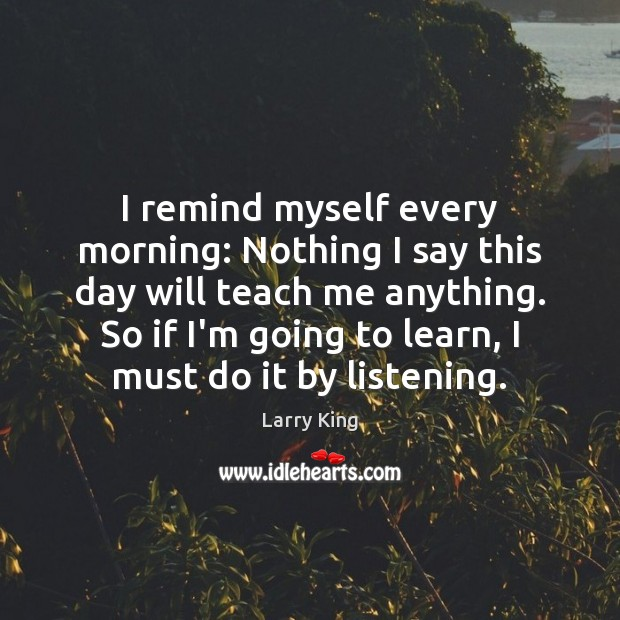 Image, I remind myself every morning: Nothing I say this day will teach