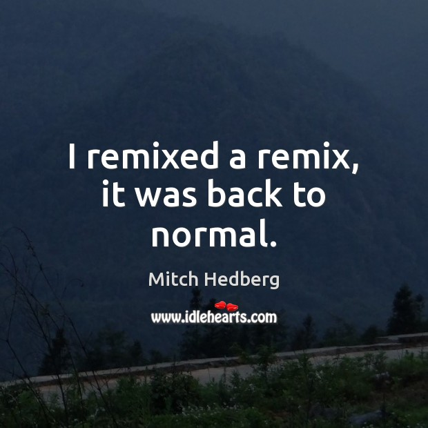 I remixed a remix, it was back to normal. Mitch Hedberg Picture Quote