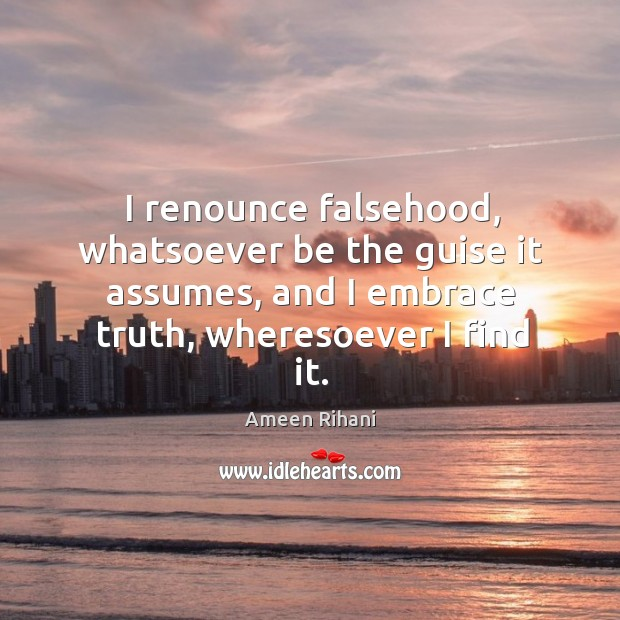 I renounce falsehood, whatsoever be the guise it assumes, and I embrace Ameen Rihani Picture Quote