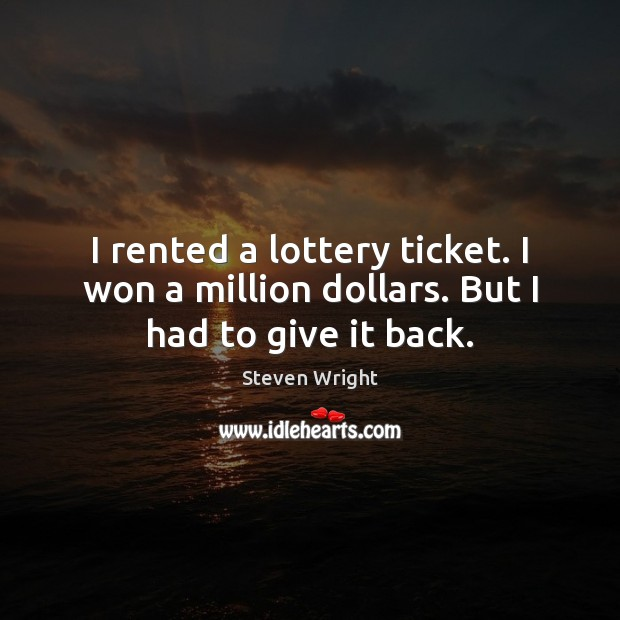 I rented a lottery ticket. I won a million dollars. But I had to give it back. Image