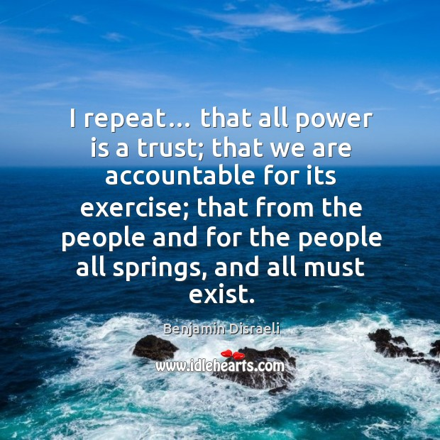 Image, I repeat… that all power is a trust; that we are accountable for its exercise; that from the