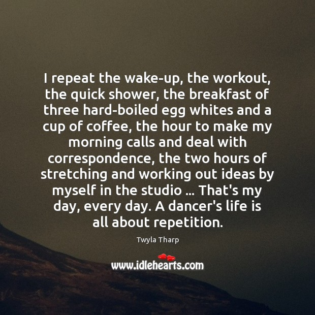 I repeat the wake-up, the workout, the quick shower, the breakfast of Twyla Tharp Picture Quote
