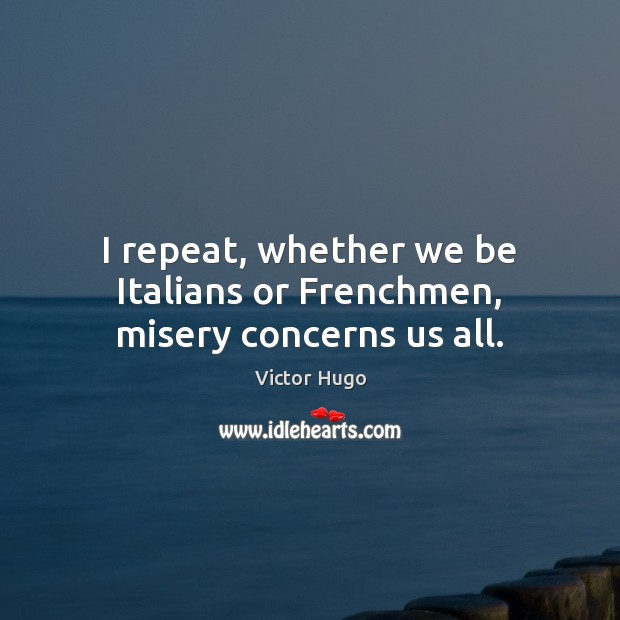 Image, I repeat, whether we be Italians or Frenchmen, misery concerns us all.