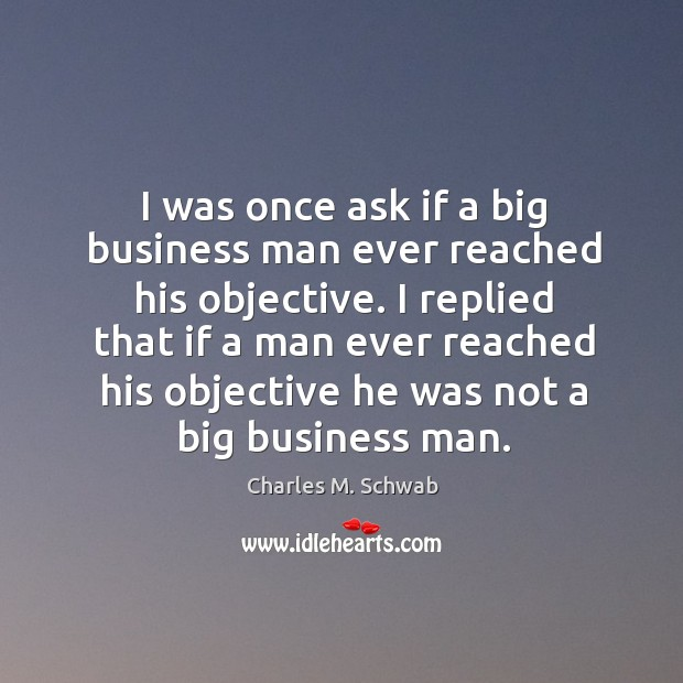 I replied that if a man ever reached his objective he was not a big business man. Charles M. Schwab Picture Quote