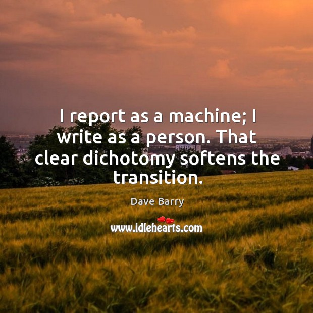 Image, I report as a machine; I write as a person. That clear dichotomy softens the transition.