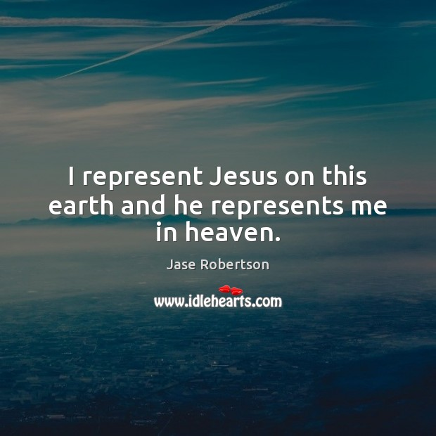 I represent Jesus on this earth and he represents me in heaven. Earth Quotes Image
