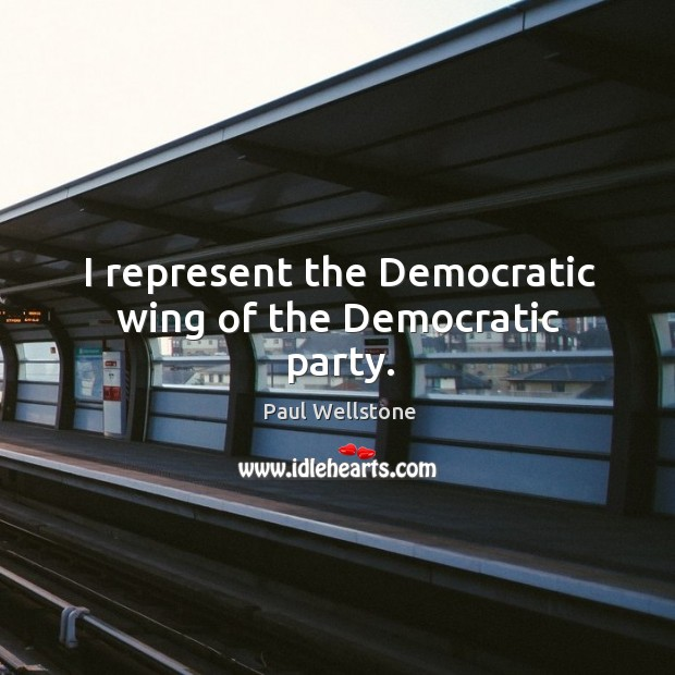 I represent the democratic wing of the democratic party. Paul Wellstone Picture Quote
