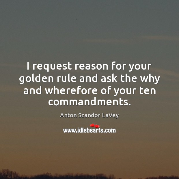 I request reason for your golden rule and ask the why and Anton Szandor LaVey Picture Quote