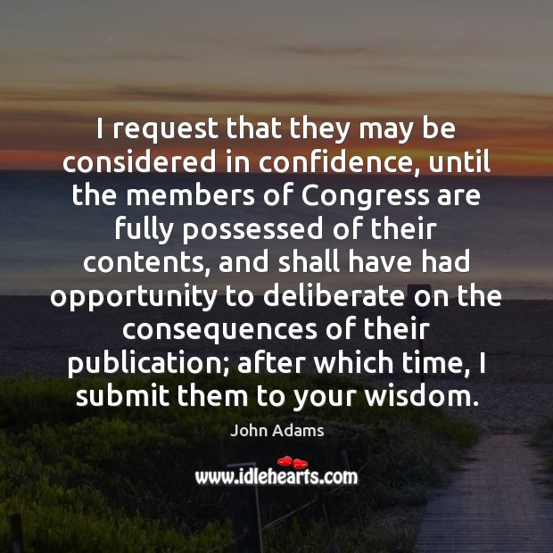 I request that they may be considered in confidence, until the members John Adams Picture Quote