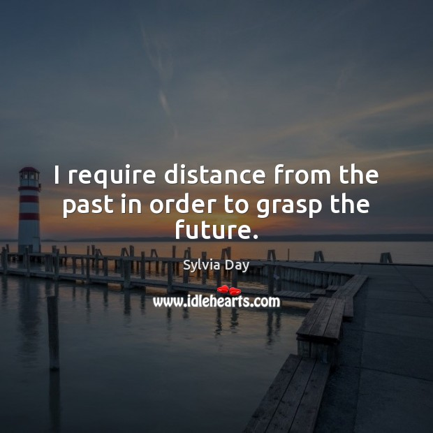 I require distance from the past in order to grasp the future. Sylvia Day Picture Quote