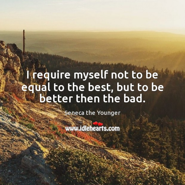 Image, I require myself not to be equal to the best, but to be better then the bad.