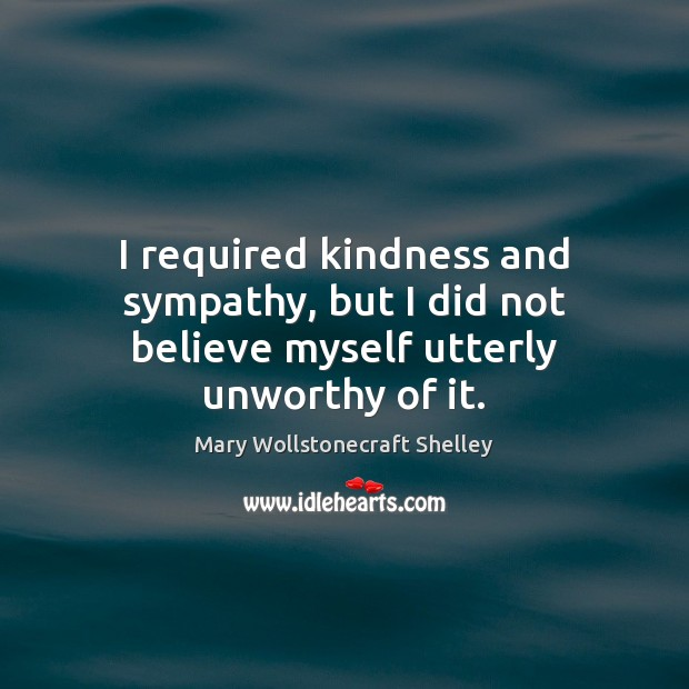 I required kindness and sympathy, but I did not believe myself utterly unworthy of it. Mary Wollstonecraft Shelley Picture Quote