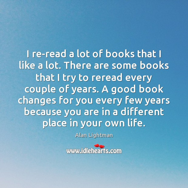 I re-read a lot of books that I like a lot. There Alan Lightman Picture Quote