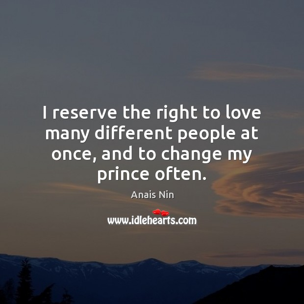 I reserve the right to love many different people at once, and to change my prince often. Image