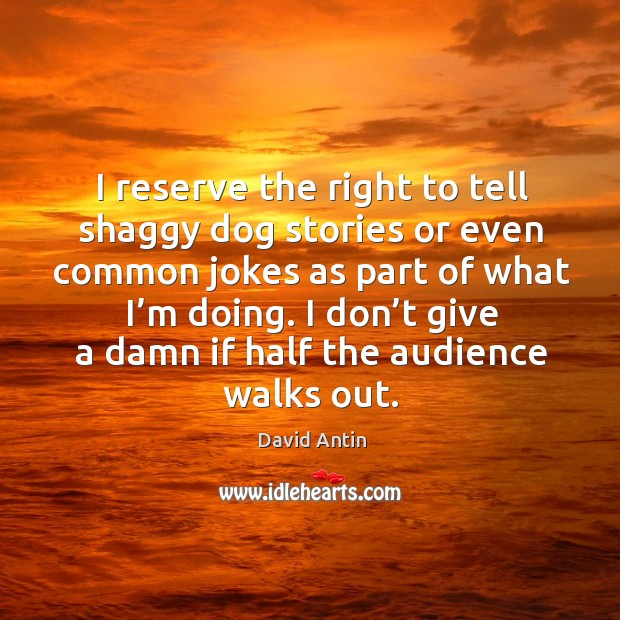 I reserve the right to tell shaggy dog stories or even common jokes as part of what I'm doing. Image