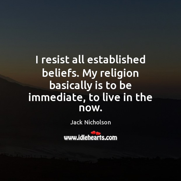I resist all established beliefs. My religion basically is to be immediate, Image