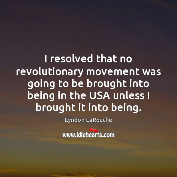 I resolved that no revolutionary movement was going to be brought into Image