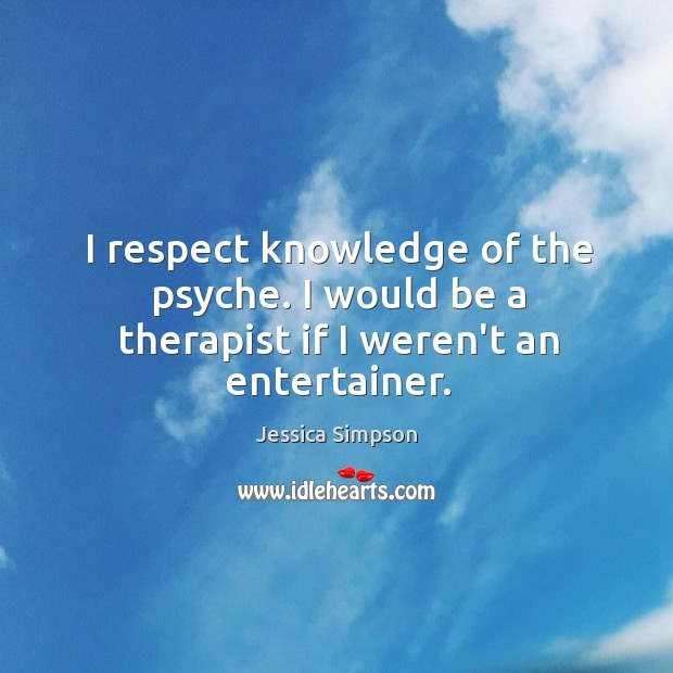 I respect knowledge of the psyche. I would be a therapist if I weren't an entertainer. Image