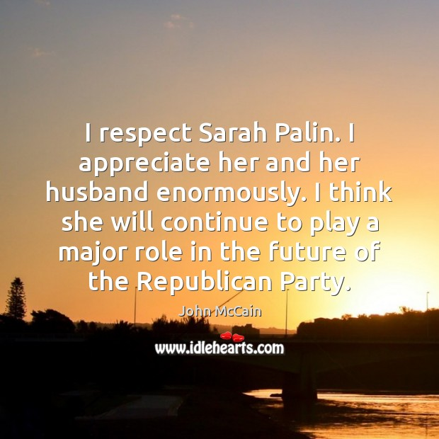 I respect Sarah Palin. I appreciate her and her husband enormously. I Image
