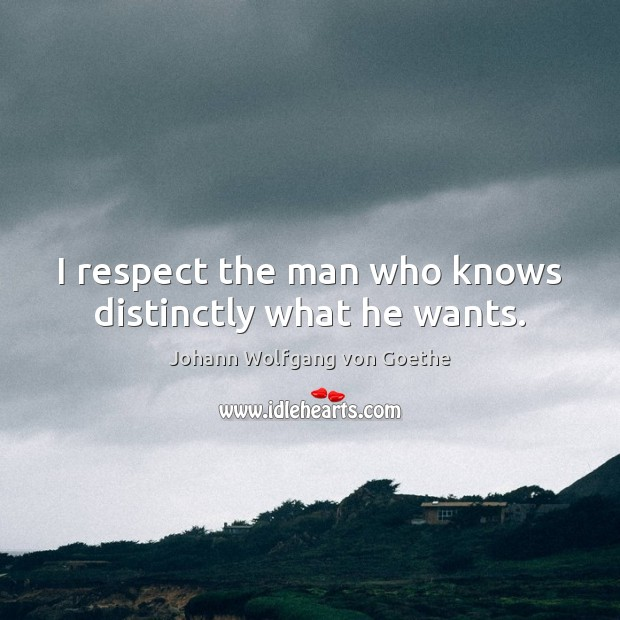 I respect the man who knows distinctly what he wants. Johann Wolfgang von Goethe Picture Quote
