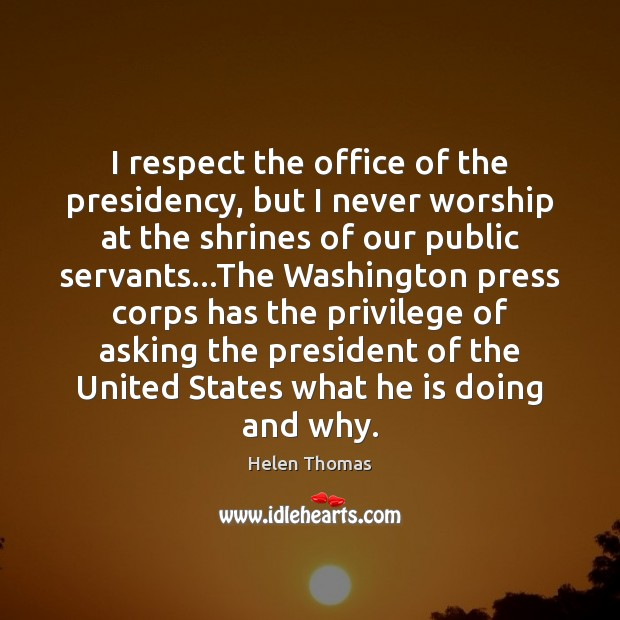 I respect the office of the presidency, but I never worship at Helen Thomas Picture Quote