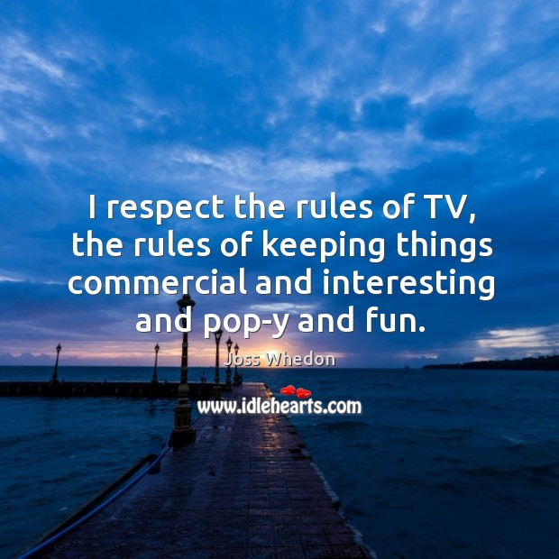 Image, I respect the rules of TV, the rules of keeping things commercial