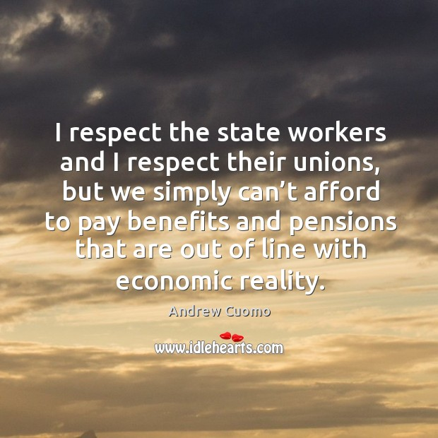 I respect the state workers and I respect their unions, but we simply Andrew Cuomo Picture Quote