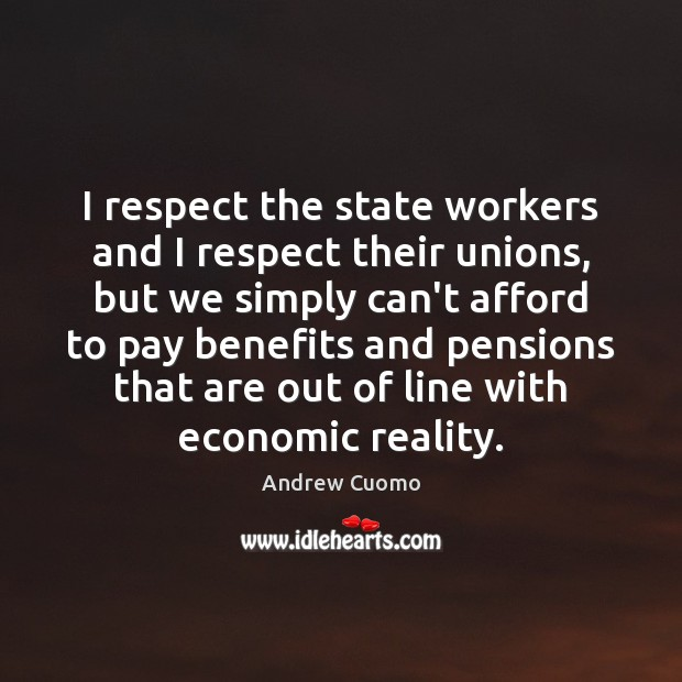 I respect the state workers and I respect their unions, but we Andrew Cuomo Picture Quote