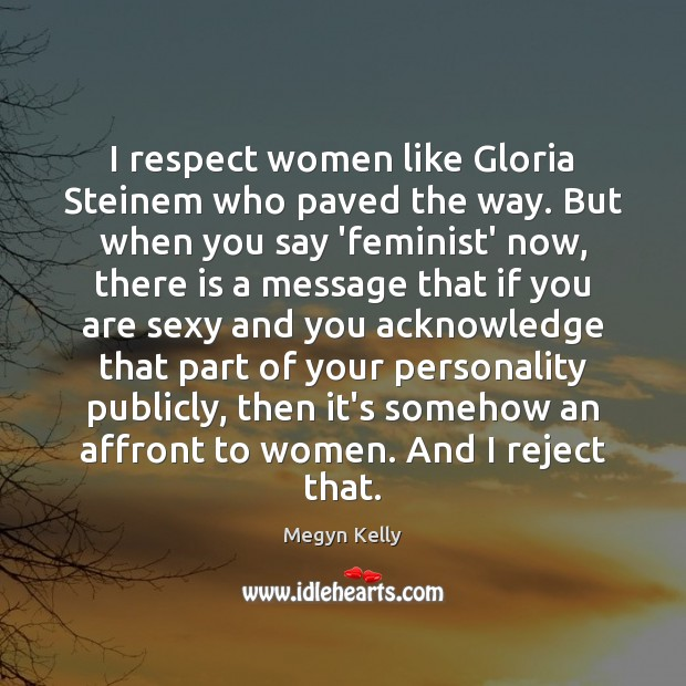 I respect women like Gloria Steinem who paved the way. But when Image