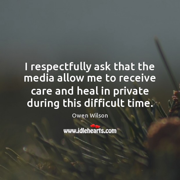Image, I respectfully ask that the media allow me to receive care and