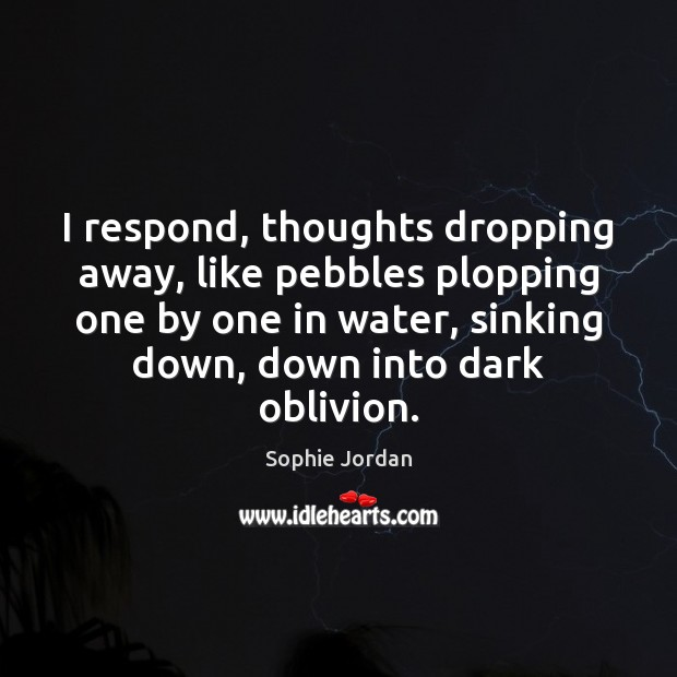 I respond, thoughts dropping away, like pebbles plopping one by one in Image