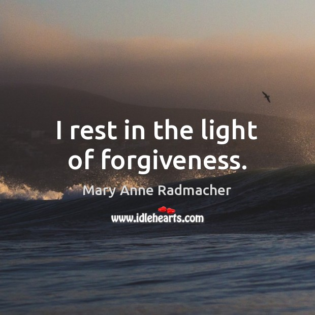 I rest in the light of forgiveness. Mary Anne Radmacher Picture Quote