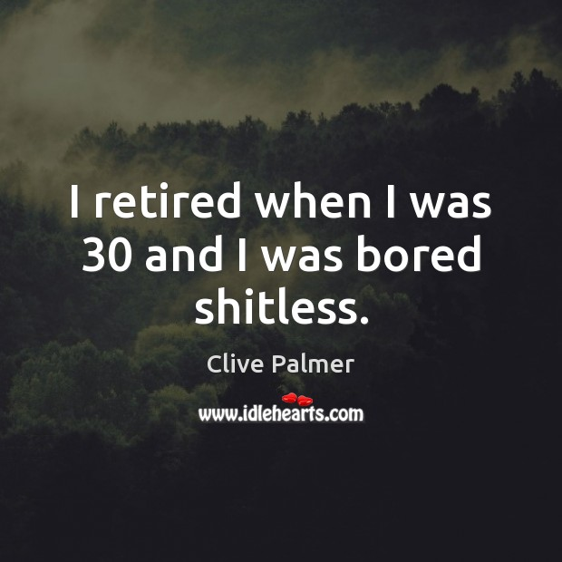 I retired when I was 30 and I was bored shitless. Image