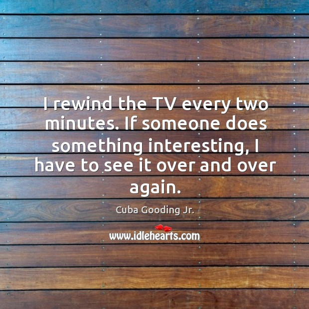 I rewind the TV every two minutes. If someone does something interesting, Image