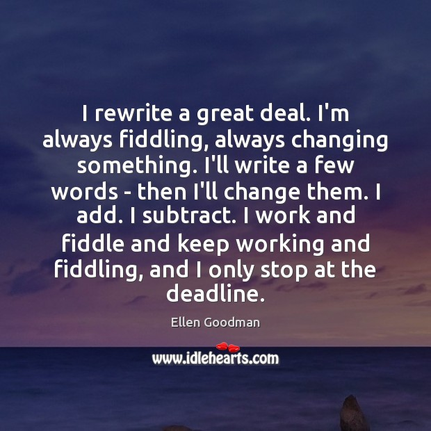 I rewrite a great deal. I'm always fiddling, always changing something. I'll Ellen Goodman Picture Quote