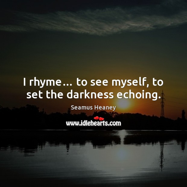 I rhyme… to see myself, to set the darkness echoing. Seamus Heaney Picture Quote