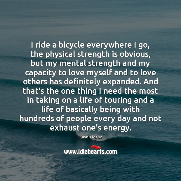 I ride a bicycle everywhere I go, the physical strength is obvious, Strength Quotes Image