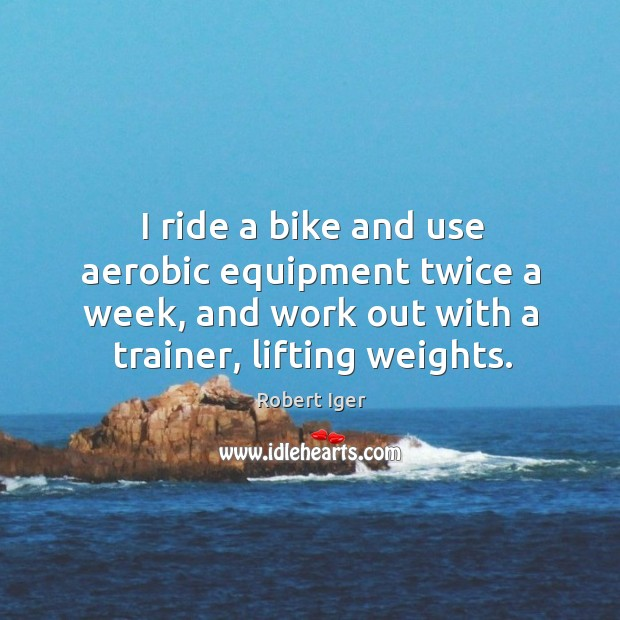 I ride a bike and use aerobic equipment twice a week, and work out with a trainer, lifting weights. Image