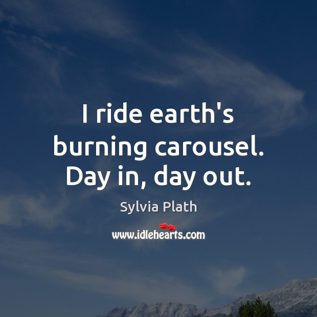 I ride earth's burning carousel. Day in, day out. Image