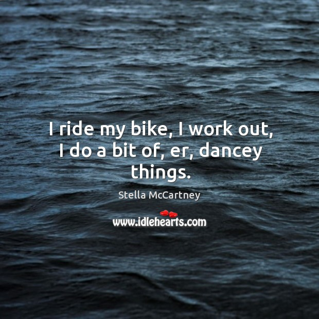 I ride my bike, I work out, I do a bit of, er, dancey things. Image